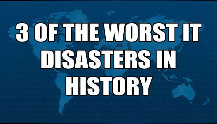 3 of the worst IT disasters in history