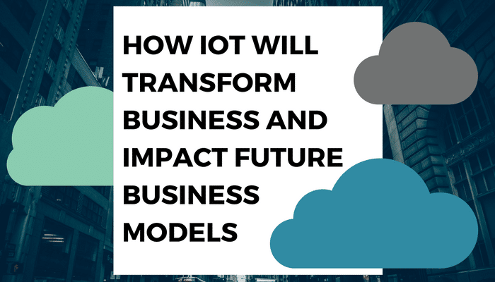 How IoT Will Transform Business and Impact Future Business Models