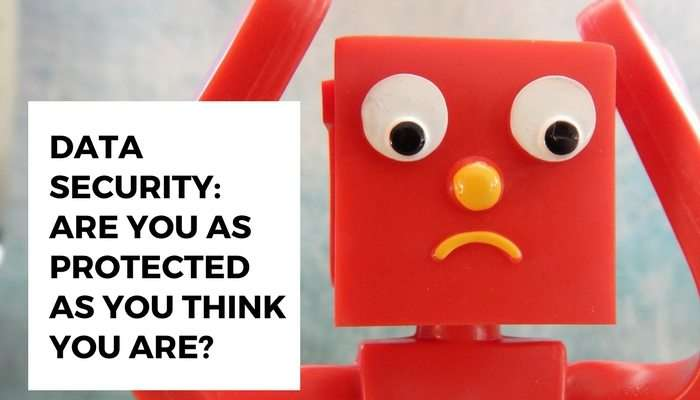 Data Security: Are you as protected as you think you are?