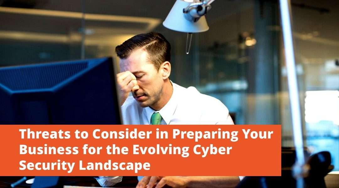 Threats to Consider in Preparing Your Business for the Evolving Cyber Security Landscape